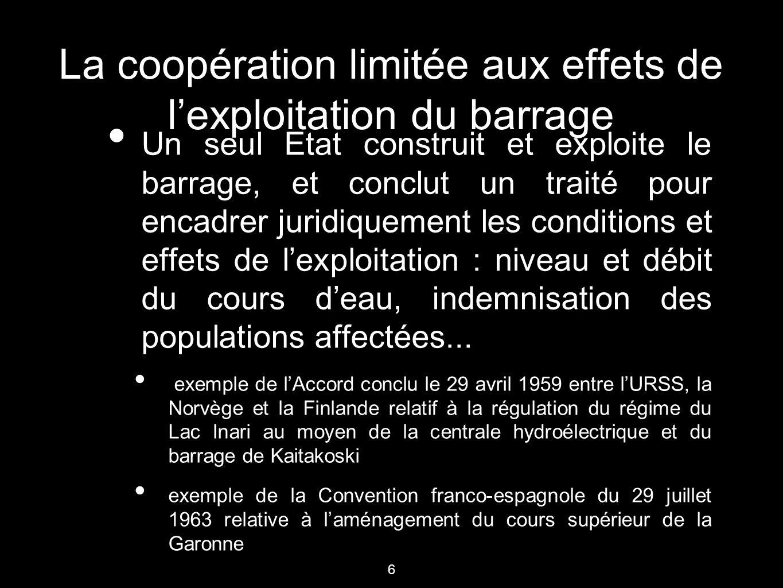 6 La coopération limitée aux effets de l'exploitation du barrage Un seul Etat construit et exploite le barrage, et conclut un traité pour encadrer jur