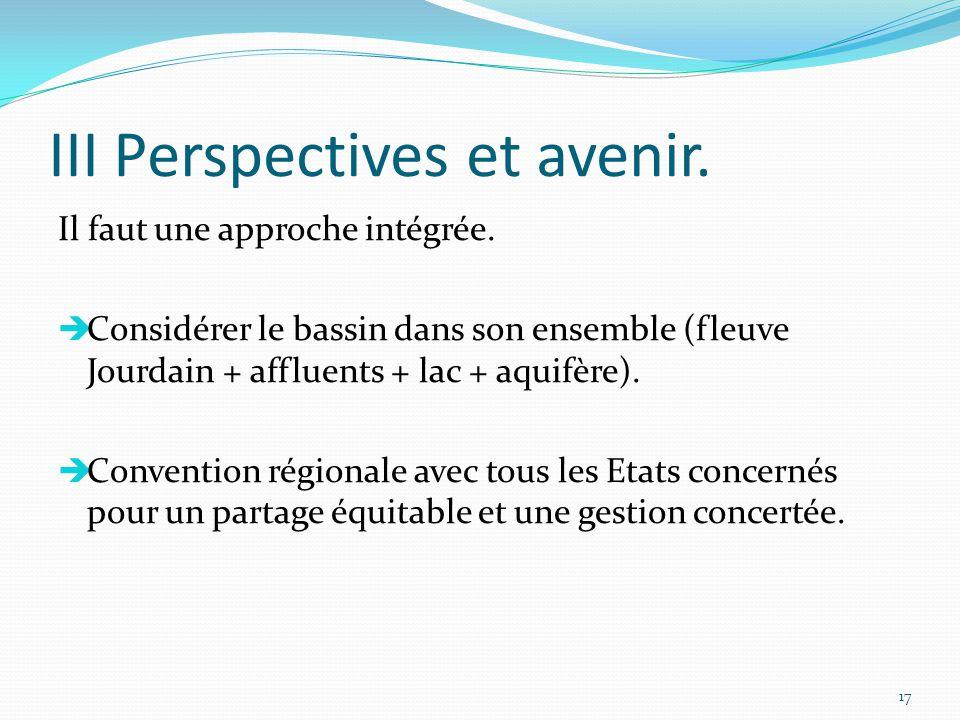 III Perspectives et avenir. Il faut une approche intégrée.  Considérer le bassin dans son ensemble (fleuve Jourdain + affluents + lac + aquifère). 