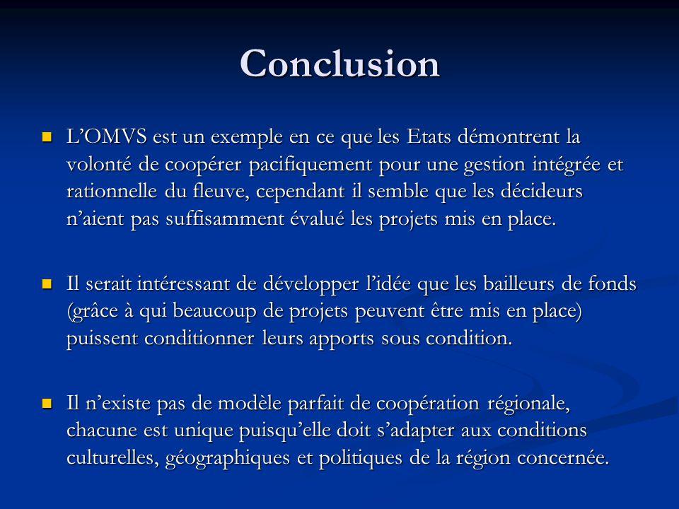 Conclusion L'OMVS est un exemple en ce que les Etats démontrent la volonté de coopérer pacifiquement pour une gestion intégrée et rationnelle du fleuve, cependant il semble que les décideurs n'aient pas suffisamment évalué les projets mis en place.