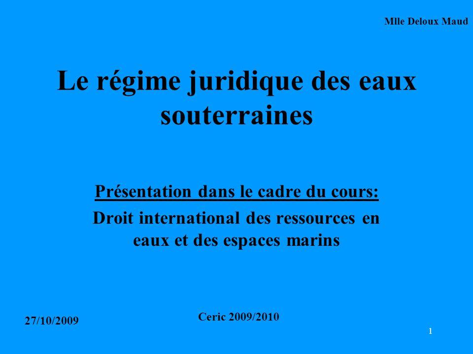 1 Le régime juridique des eaux souterraines Présentation dans le cadre du cours: Droit international des ressources en eaux et des espaces marins Mlle Deloux Maud 27/10/2009 Ceric 2009/2010