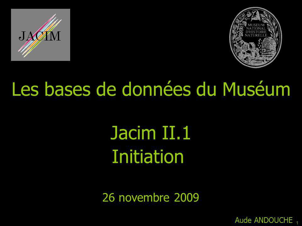 Jacim II.1 Initiation 26 novembre 2009 Aude ANDOUCHE Les bases de données du Muséum 1