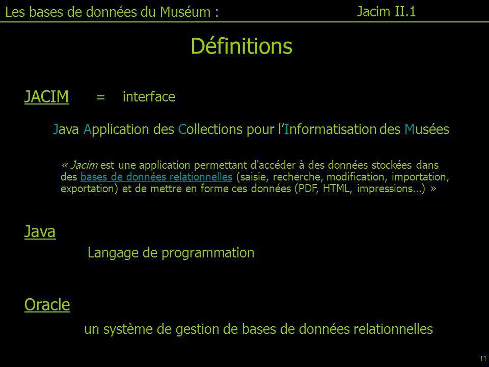 Jacim II.1 Définitions JACIM = interface Java Application des Collections pour l'Informatisation des Musées « Jacim est une application permettant d accéder à des données stockées dans des bases de données relationnelles (saisie, recherche, modification, importation, exportation) et de mettre en forme ces données (PDF, HTML, impressions...) »bases de données relationnelles Langage de programmation un système de gestion de bases de données relationnelles Java Oracle Les bases de données du Muséum : 11