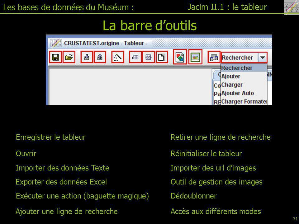 Jacim II.1 : le tableur Les bases de données du Muséum : La barre d'outils Enregistrer le tableur Ouvrir Importer des données Texte Exporter des données Excel Exécuter une action (baguette magique) Ajouter une ligne de recherche Retirer une ligne de recherche Réinitialiser le tableur Importer des url d'images Dédoublonner Outil de gestion des images Accès aux différents modes 31