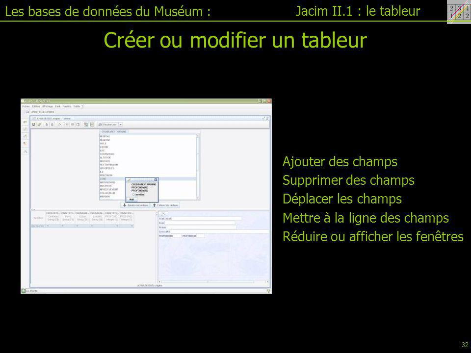 Jacim II.1 : le tableur Les bases de données du Muséum : Créer ou modifier un tableur Ajouter des champs Supprimer des champs Déplacer les champs Mettre à la ligne des champs Réduire ou afficher les fenêtres 32