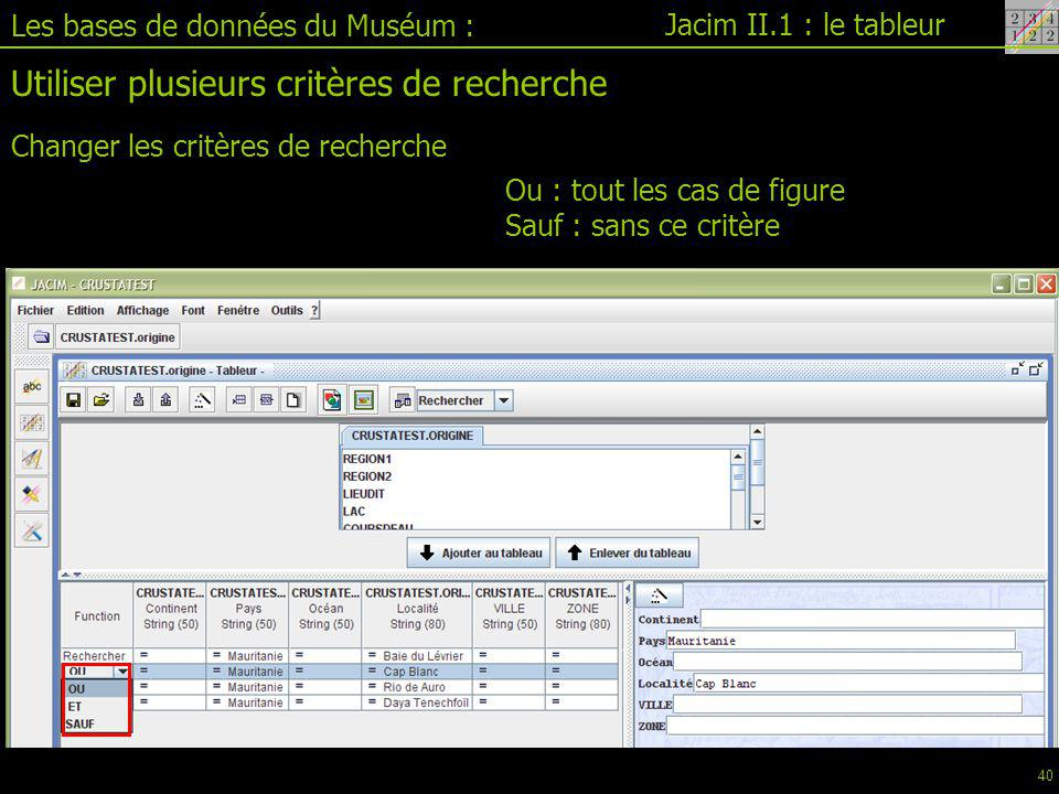 Jacim II.1 : le tableur Les bases de données du Muséum : Utiliser plusieurs critères de recherche Changer les critères de recherche Ou : tout les cas de figure Sauf : sans ce critère 40