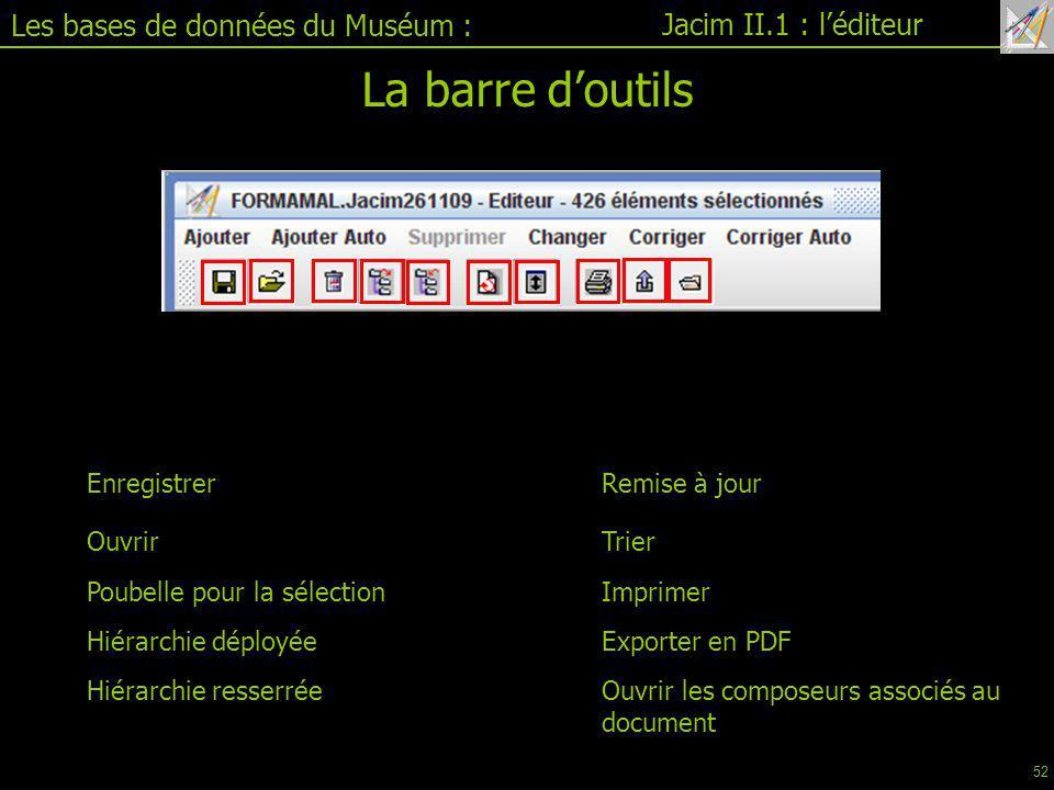 Les bases de données du Muséum : Jacim II.1 : l'éditeur La barre d'outils Enregistrer Ouvrir Poubelle pour la sélection Hiérarchie déployée Hiérarchie resserrée Remise à jour Trier Imprimer Ouvrir les composeurs associés au document Exporter en PDF 52