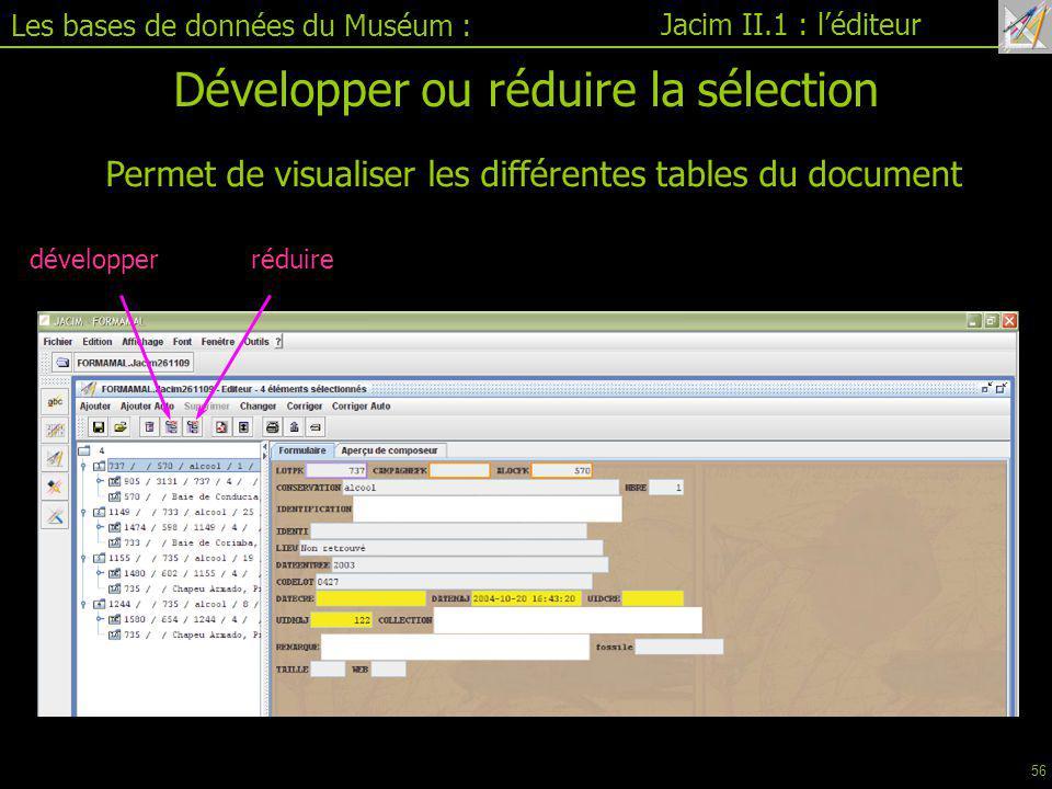 Les bases de données du Muséum : Jacim II.1 : l'éditeur Développer ou réduire la sélection Permet de visualiser les différentes tables du document développerréduire 56