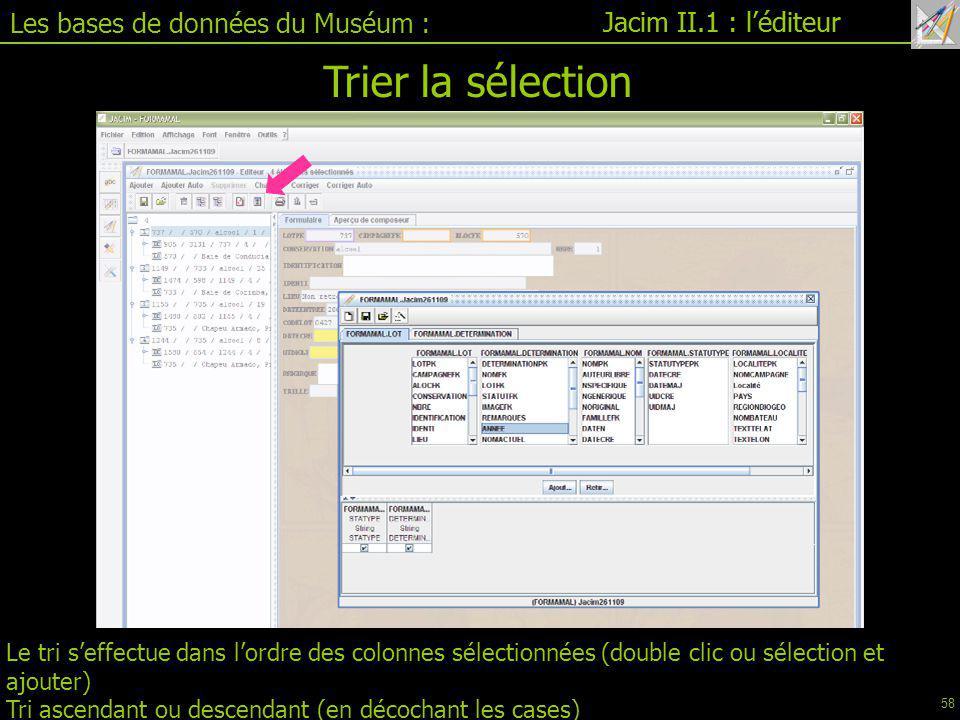 Jacim II.1 : l'éditeur Les bases de données du Muséum : Jacim II.1 : l'éditeur Le tri s'effectue dans l'ordre des colonnes sélectionnées (double clic ou sélection et ajouter) Tri ascendant ou descendant (en décochant les cases) Trier la sélection 58