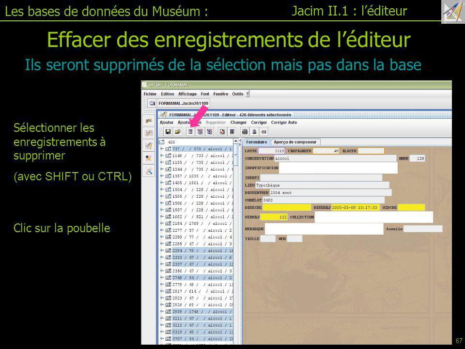 Les bases de données du Muséum : Jacim II.1 : l'éditeur Ils seront supprimés de la sélection mais pas dans la base Effacer des enregistrements de l'éditeur Clic sur la poubelle Sélectionner les enregistrements à supprimer (avec SHIFT ou CTRL) 67