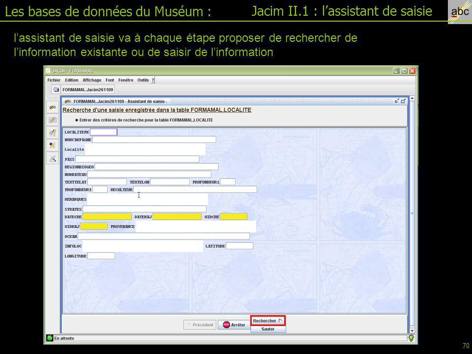 Les bases de données du Muséum : Jacim II.1 : l'assistant de saisie l'assistant de saisie va à chaque étape proposer de rechercher de l'information existante ou de saisir de l'information 70