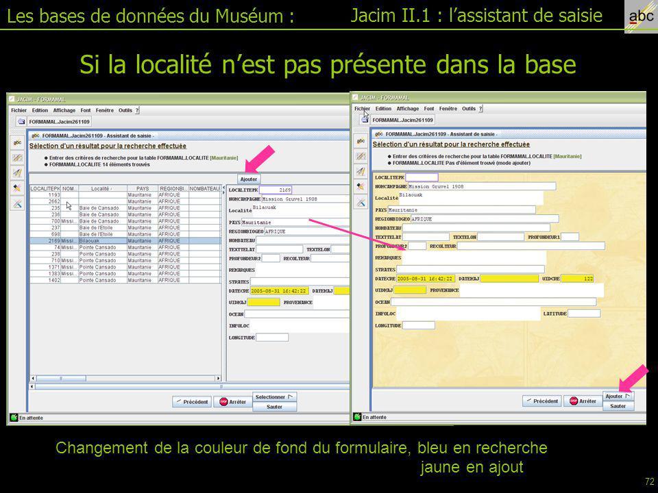 Les bases de données du Muséum : Jacim II.1 : l'assistant de saisie Si la localité n'est pas présente dans la base Changement de la couleur de fond du formulaire, bleu en recherche jaune en ajout 72
