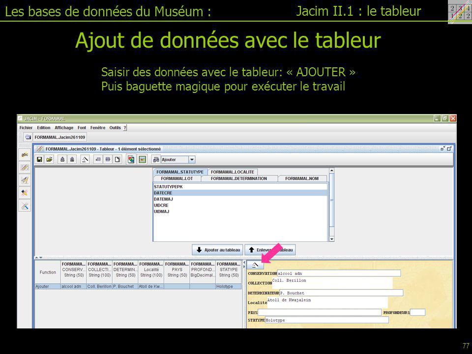 Les bases de données du Muséum : Jacim II.1 : le tableur Ajout de données avec le tableur Saisir des données avec le tableur: « AJOUTER » Puis baguette magique pour exécuter le travail 77