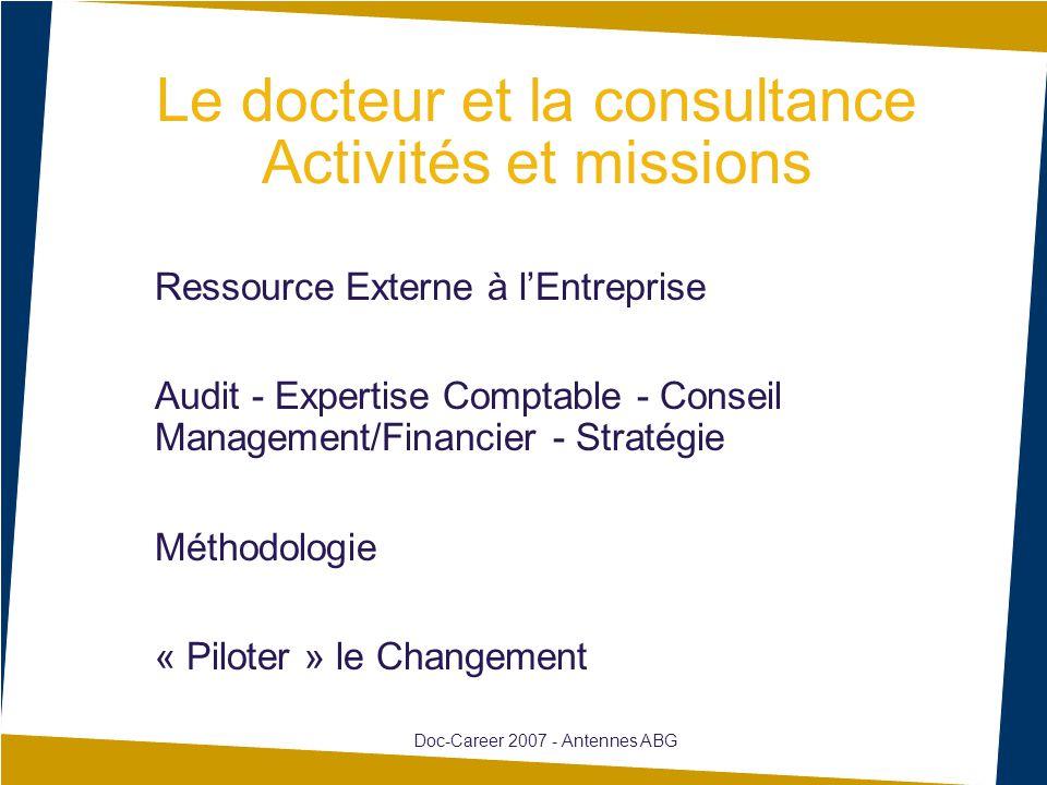Le docteur et la consultance Activités et missions Ressource Externe à l'Entreprise Audit - Expertise Comptable - Conseil Management/Financier - Stratégie Méthodologie « Piloter » le Changement Doc-Career 2007 - Antennes ABG