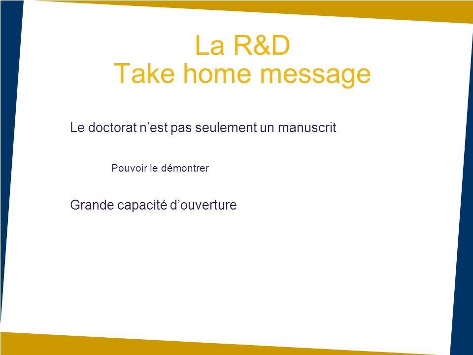 La R&D Take home message D Le doctorat n'est pas seulement un manuscrit Pouvoir le démontrer Grande capacité d'ouverture