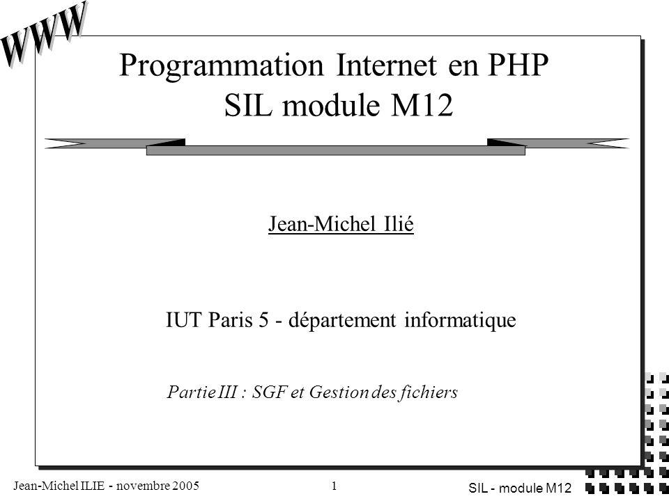 Jean-Michel ILIE - novembre 20052 SIL - module M12 PLAN du cours  Introduction  Gestion des fichiers  Gestion des répertoires  Téléchargement de fichiers  Base de données fichiers