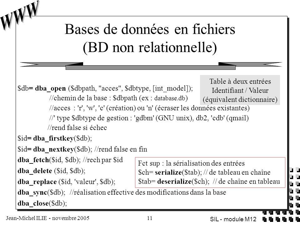 Jean-Michel ILIE - novembre 200511 SIL - module M12 Bases de données en fichiers (BD non relationnelle) Table à deux entrées Identifiant / Valeur (équivalent dictionnaire) $db= dba_open ($dbpath, acces , $dbtype, [int_model]); //chemin de la base : $dbpath (ex : database.db ) //acces : r , w , c (création) ou n (écraser les données existantes) // type $dbtype de gestion : gdbm (GNU unix), db2, cdb (qmail) //rend false si échec $id= dba_firstkey($db); $id= dba_nextkey($db); //rend false en fin dba_fetch($id, $db); //rech par $id dba_delete ($id, $db); dba_replace ($id, valeur , $db); dba_sync($db); //réalisation effective des modifications dans la base dba_close($db); Fct sup : la sérialisation des entrées $ch= serialize($tab); // de tableau en chaîne $tab= deserialize($ch); // de chaîne en tableau