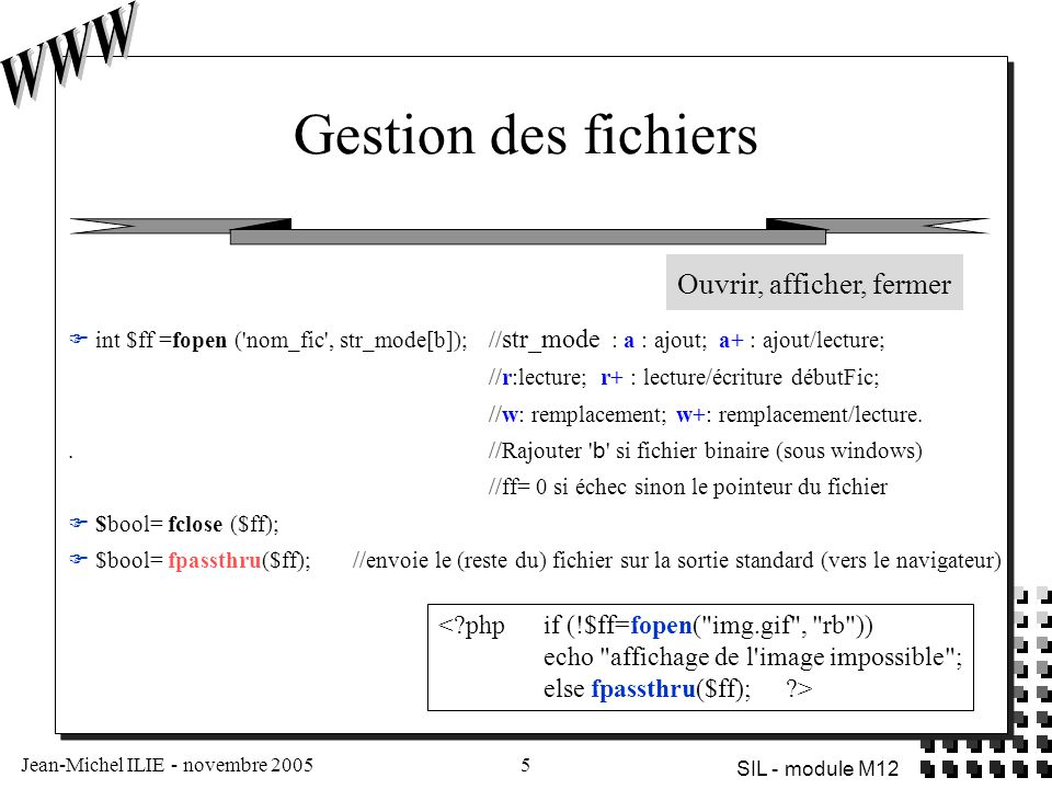 Jean-Michel ILIE - novembre 20055 SIL - module M12 Gestion des fichiers  int $ff =fopen ( nom_fic , str_mode[b]); // str_mode : a : ajout; a+ : ajout/lecture; //r:lecture; r+ : lecture/écriture débutFic; //w: remplacement; w+: remplacement/lecture..//Rajouter b si fichier binaire (sous windows) //ff= 0 si échec sinon le pointeur du fichier  $bool= fclose ($ff);  $bool= fpassthru($ff); //envoie le (reste du) fichier sur la sortie standard (vers le navigateur) <?php if (!$ff=fopen( img.gif , rb )) echo affichage de l image impossible ; else fpassthru($ff); ?> Ouvrir, afficher, fermer