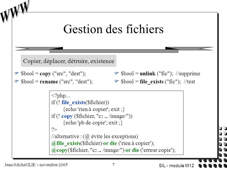 Jean-Michel ILIE - novembre 20058 SIL - module M12 Gestion des répertoires  $bool = chdir ( nom_rep ); //positionne le répertoire courant  $bool = mkdir ( nom_rep , int_mode); //mode : permission d accès unix (Windows l ignore)  $bool = rmdir ( nom_rep ); //si vide, détruit le répertoire  $dd = opendir ( nom_rep ); //ouverture (par défaut le répertoire courant)  $str = readdir ($dd); //lit la prochaine entrée du répertoire  rewinddir ($dd); //se place sur la 1er entrée du répertoire  closedir ($dd); //ferme <?php...