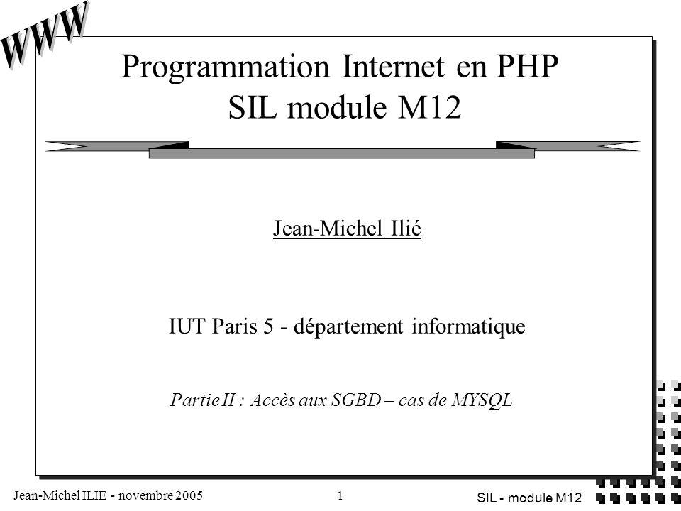 Jean-Michel ILIE - novembre 20051 SIL - module M12 Programmation Internet en PHP SIL module M12 Jean-Michel Ilié IUT Paris 5 - département informatiqu
