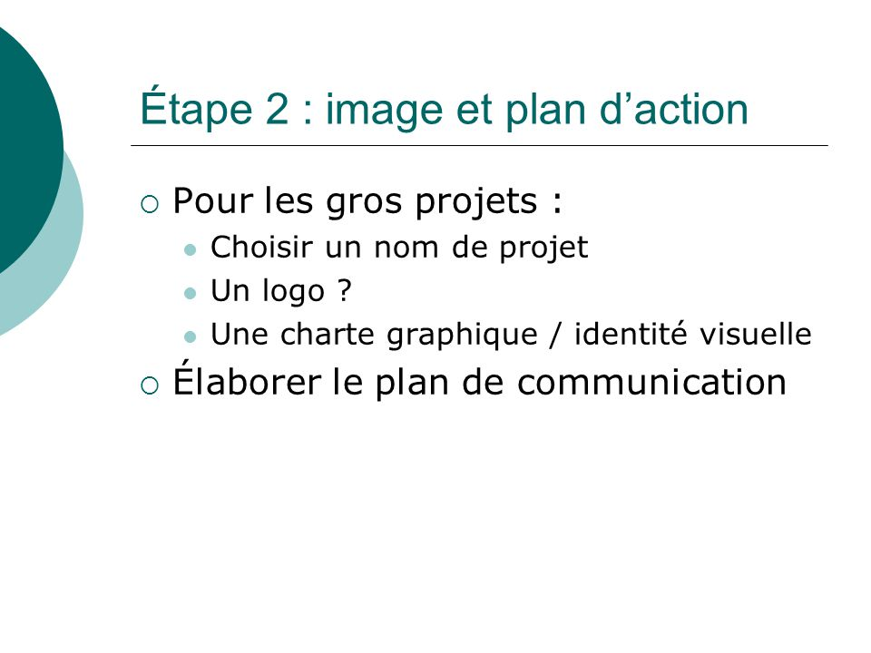 Étape 2 : image et plan d'action  Pour les gros projets : Choisir un nom de projet Un logo ? Une charte graphique / identité visuelle  Élaborer le p