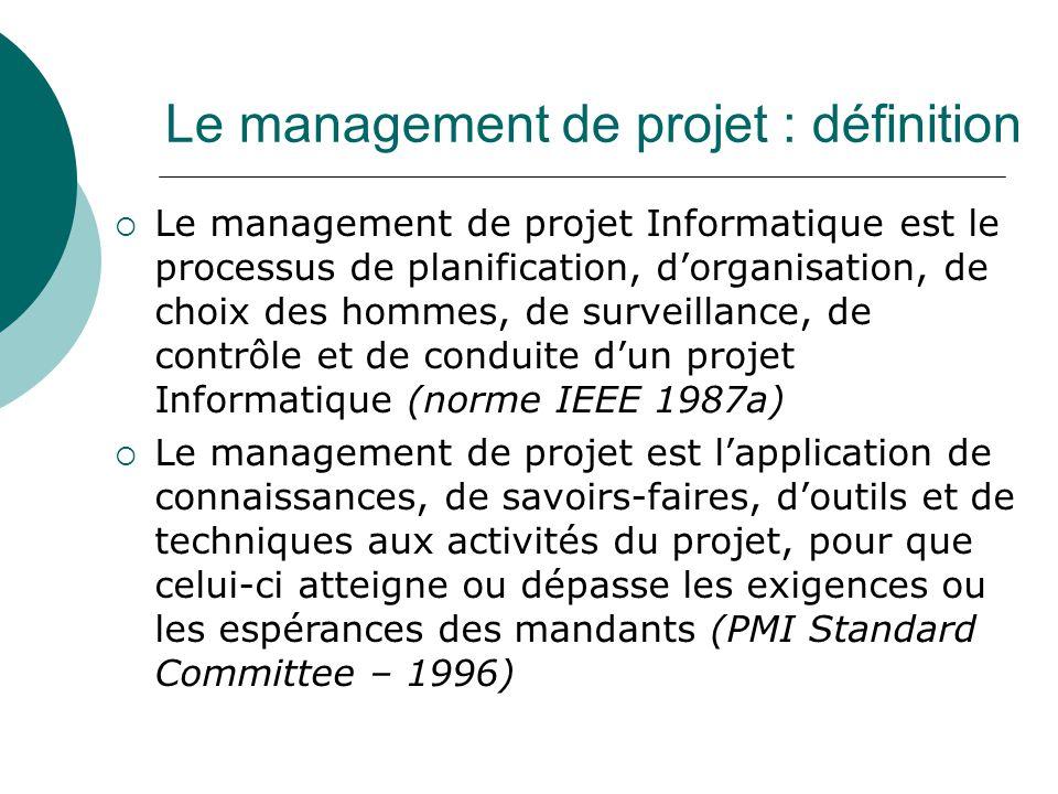 Le management de projet : définition  Le management de projet Informatique est le processus de planification, d'organisation, de choix des hommes, de surveillance, de contrôle et de conduite d'un projet Informatique (norme IEEE 1987a)  Le management de projet est l'application de connaissances, de savoirs-faires, d'outils et de techniques aux activités du projet, pour que celui-ci atteigne ou dépasse les exigences ou les espérances des mandants (PMI Standard Committee – 1996)