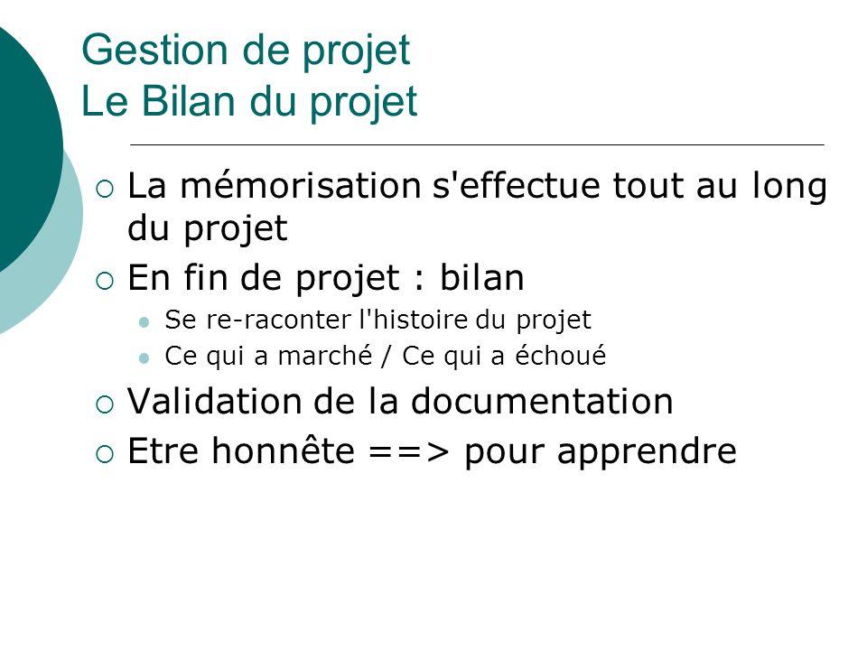 Gestion de projet Le Bilan du projet  La mémorisation s'effectue tout au long du projet  En fin de projet : bilan Se re-raconter l'histoire du proje