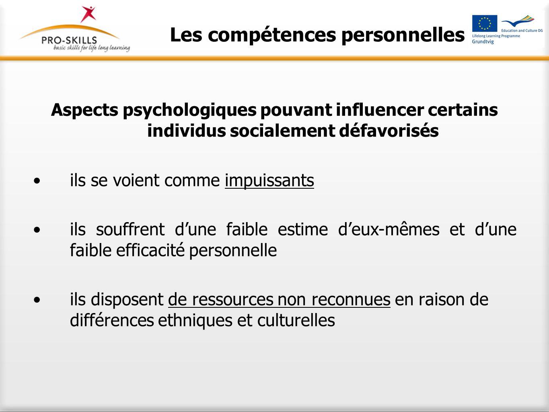 Les compétences personnelles Aspects psychologiques pouvant influencer certains individus socialement défavorisés ils se voient comme impuissants ils souffrent d'une faible estime d'eux-mêmes et d'une faible efficacité personnelle ils disposent de ressources non reconnues en raison de différences ethniques et culturelles