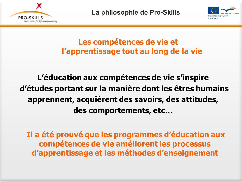Il a été prouvé que les programmes d'éducation aux compétences de vie améliorent les processus d'apprentissage et les méthodes d'enseignement L'éducation aux compétences de vie s'inspire d'études portant sur la manière dont les êtres humains apprennent, acquièrent des savoirs, des attitudes, des comportements, etc… Les compétences de vie et l'apprentissage tout au long de la vie La philosophie de Pro-Skills