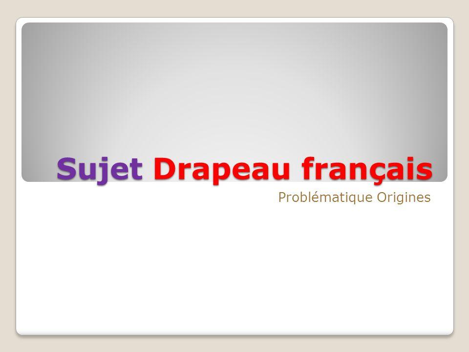Sujet Drapeau français Problématique Origines