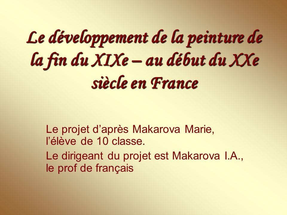 Le développement de la peinture de la fin du XIXe – au début du XXe siècle en France Le projet d'après Makarova Marie, l'élève de 10 classe. Le dirige