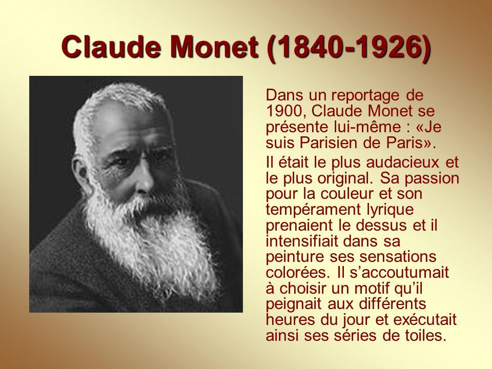 Claude Monet (1840-1926) Dans un reportage de 1900, Claude Monet se présente lui-même : «Je suis Parisien de Paris». Il était le plus audacieux et le