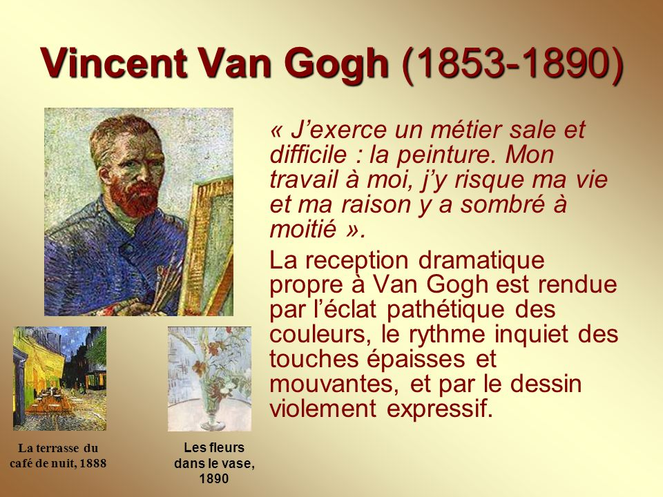 Vincent Van Gogh (1853-1890) « J'exerce un métier sale et difficile : la peinture. Mon travail à moi, j'y risque ma vie et ma raison y a sombré à moit