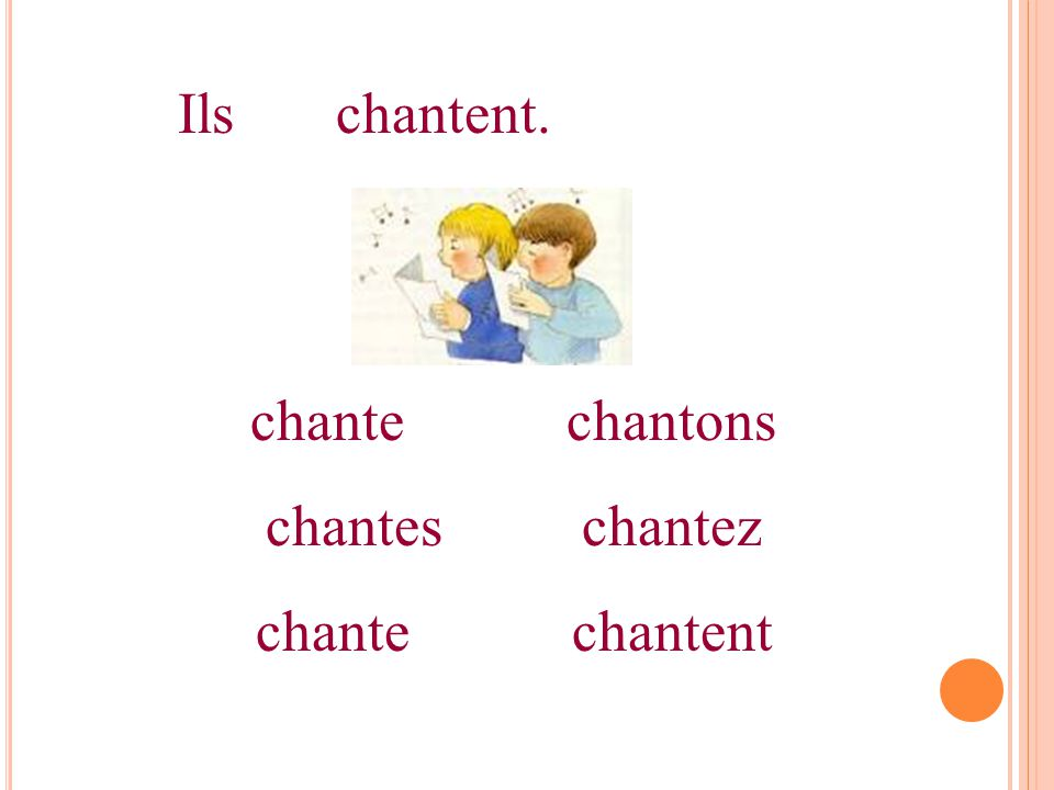 Ilschantent. chantechantons chanteschantez chantechantent