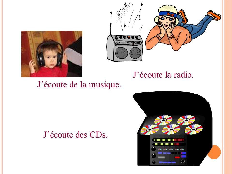 J'écoute de la musique. J'écoute la radio. J'écoute des CDs.