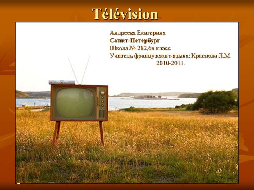 Télévision Андреева Екатерина Санкт-Петербург Школа № 282,6а класс Учитель французского языка: Краснова Л.М 2010-2011.