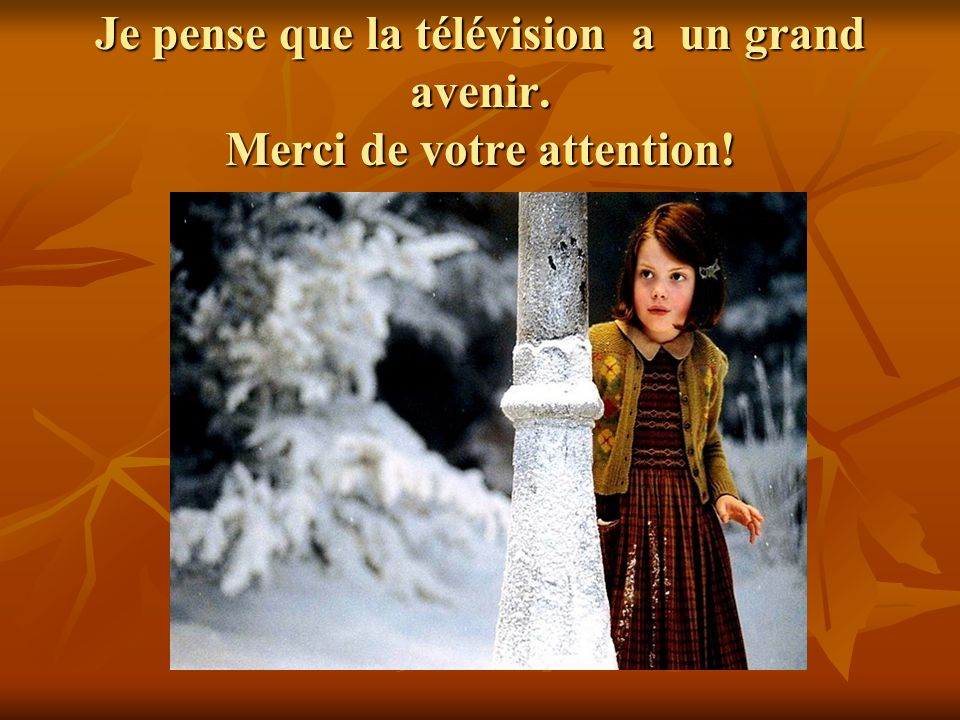 Je pense que la télévision a un grand avenir. Merci de votre attention!