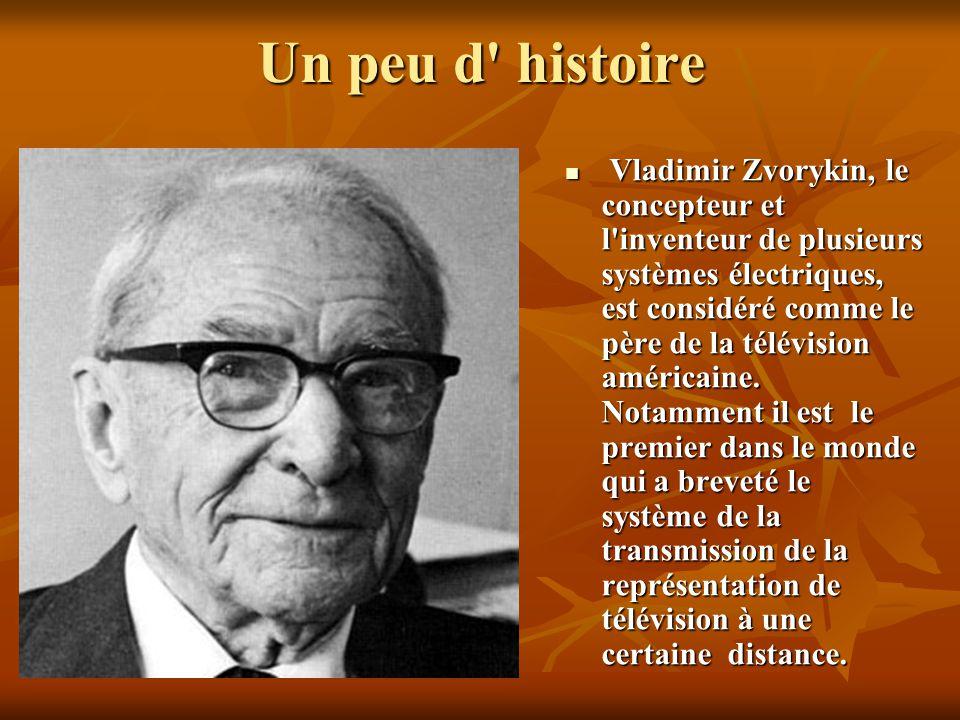 Un peu d histoire Vladimir Zvorykin, le concepteur et l inventeur de plusieurs systèmes électriques, est considéré comme le père de la télévision américaine.