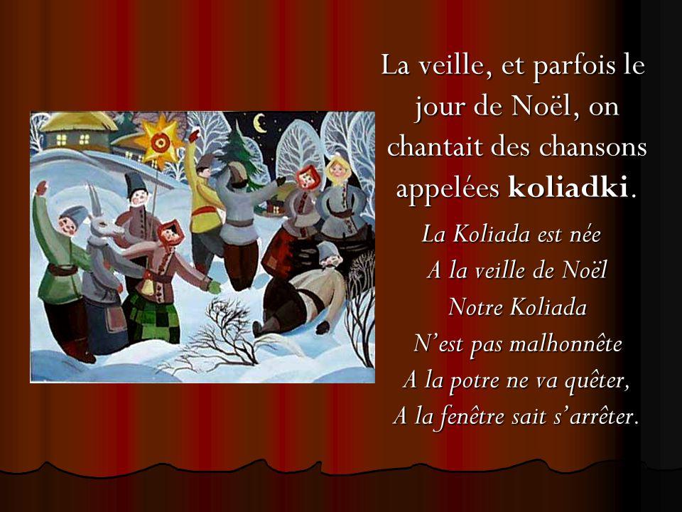 La veille, et parfois le jour de Noël, on chantait des chansons appelées koliadki. La veille, et parfois le jour de Noël, on chantait des chansons app