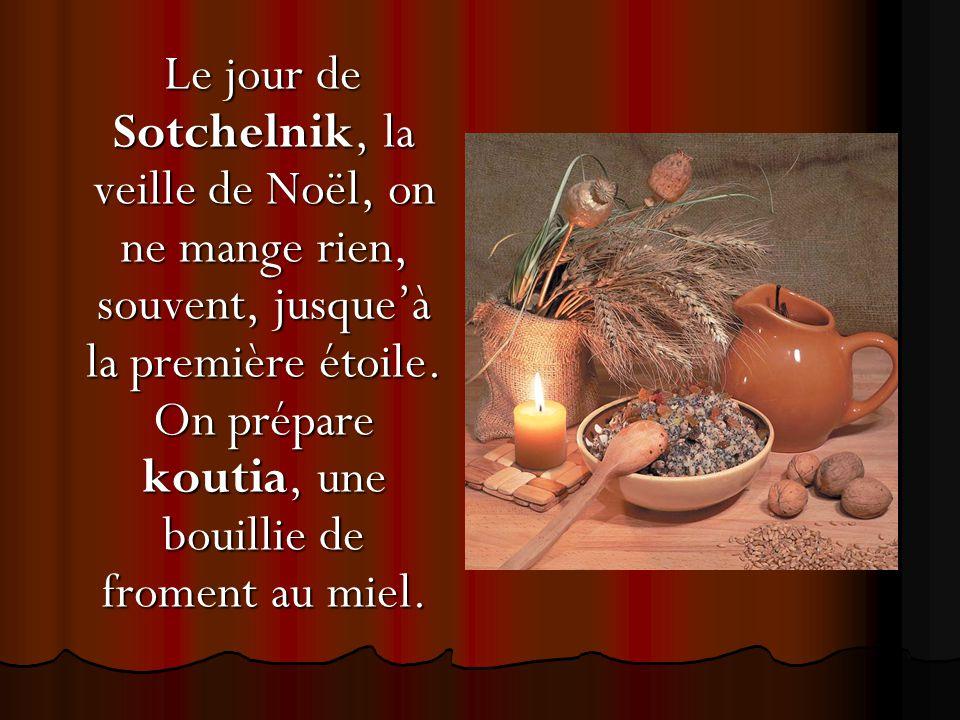 Le jour de Sotchelnik, la veille de Noël, on ne mange rien, souvent, jusque'à la première étoile. On prépare koutia, une bouillie de froment au miel.