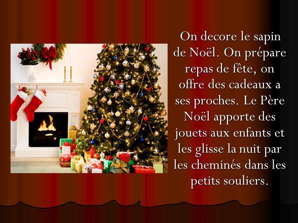 On decore le sapin de Noël. On prépare repas de fête, on offre des cadeaux a ses proches. Le Père Noël apporte des jouets aux enfants et les glisse la