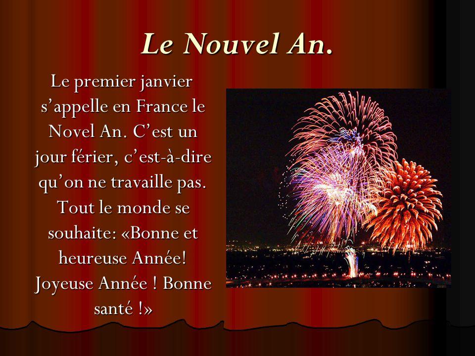 Le Nouvel An. Le premier janvier s'appelle en France le Novel An. C'est un jour férier, c'est-à-dire qu'on ne travaille pas. Tout le monde se souhaite