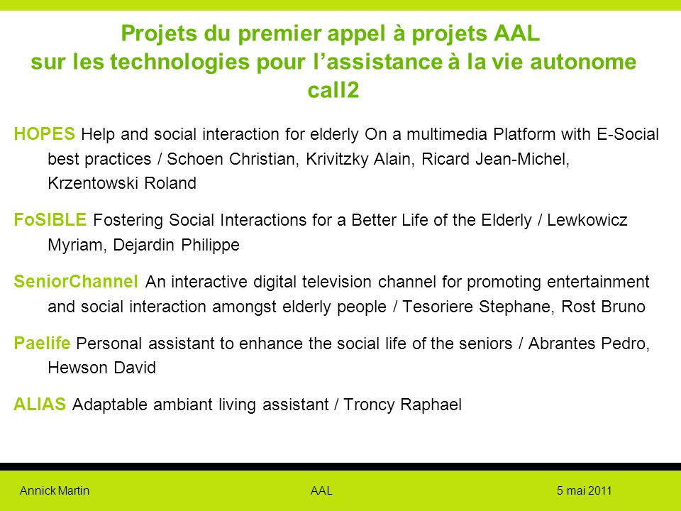 Annick Martin AAL 5 mai 2011 Projets du premier appel à projets AAL sur les technologies pour l'assistance à la vie autonome call2 HOPES Help and social interaction for elderly On a multimedia Platform with E-Social best practices / Schoen Christian, Krivitzky Alain, Ricard Jean-Michel, Krzentowski Roland FoSIBLE Fostering Social Interactions for a Better Life of the Elderly / Lewkowicz Myriam, Dejardin Philippe SeniorChannel An interactive digital television channel for promoting entertainment and social interaction amongst elderly people / Tesoriere Stephane, Rost Bruno Paelife Personal assistant to enhance the social life of the seniors / Abrantes Pedro, Hewson David ALIAS Adaptable ambiant living assistant / Troncy Raphael