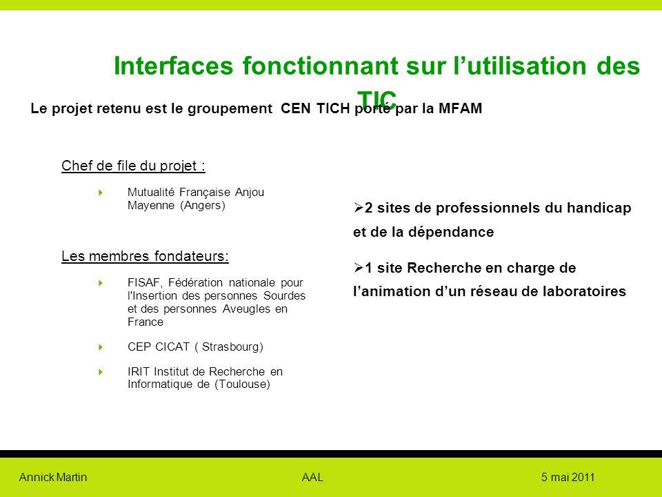 Annick Martin AAL 5 mai 2011 Interfaces fonctionnant sur l'utilisation des TIC Le projet retenu est le groupement CEN TICH porté par la MFAM Chef de f