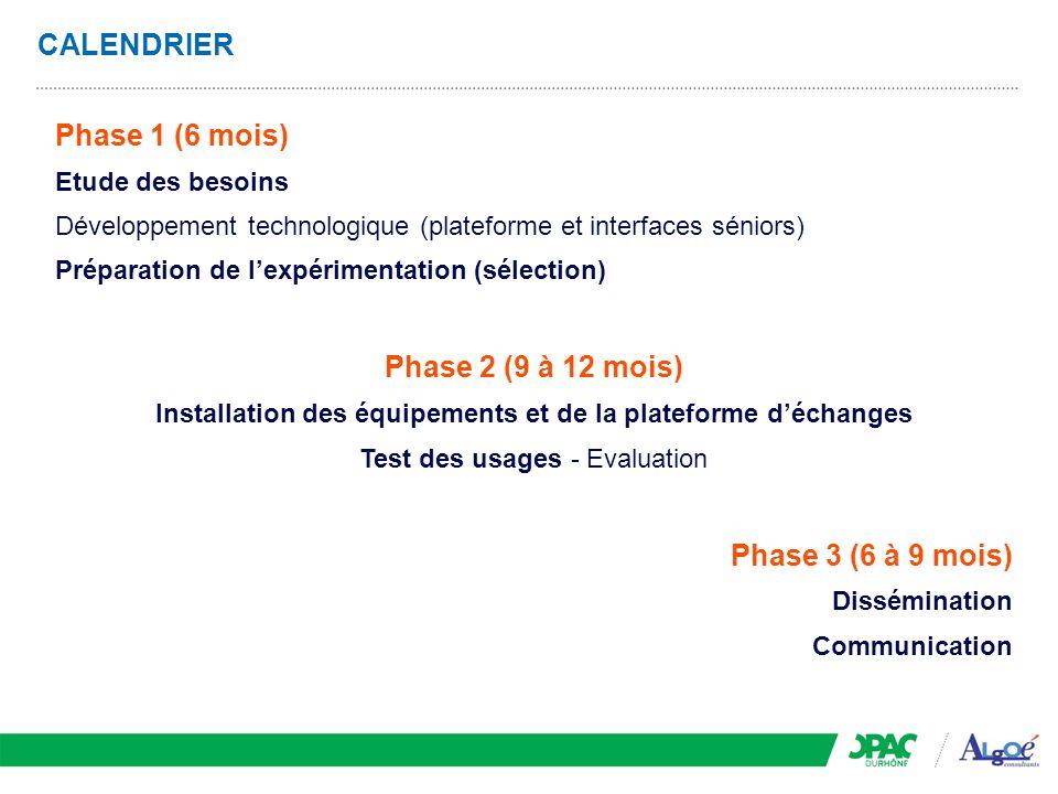 CALENDRIER Phase 1 (6 mois) Etude des besoins Développement technologique (plateforme et interfaces séniors) Préparation de l'expérimentation (sélecti