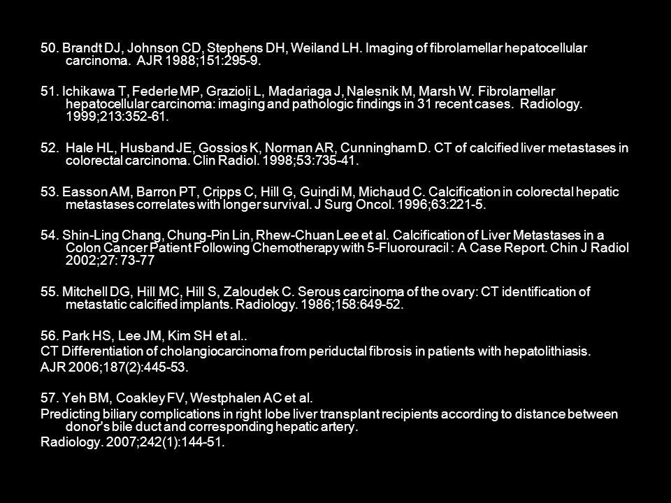 50. Brandt DJ, Johnson CD, Stephens DH, Weiland LH. Imaging of fibrolamellar hepatocellular carcinoma. AJR 1988;151:295-9. 51. Ichikawa T, Federle MP,