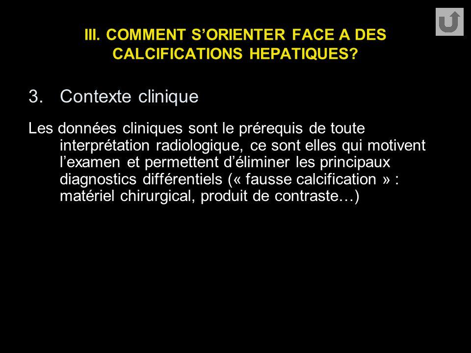 III. COMMENT S'ORIENTER FACE A DES CALCIFICATIONS HEPATIQUES? 3.Contexte clinique Les données cliniques sont le prérequis de toute interprétation radi
