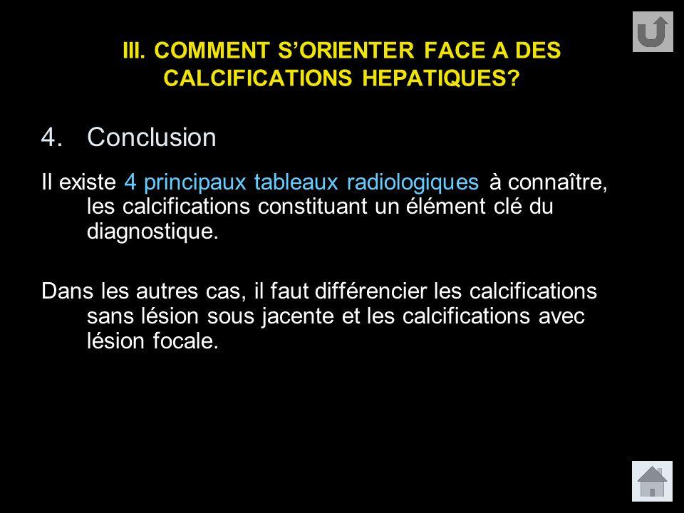 III. COMMENT S'ORIENTER FACE A DES CALCIFICATIONS HEPATIQUES? 4.Conclusion Il existe 4 principaux tableaux radiologiques à connaître, les calcificatio