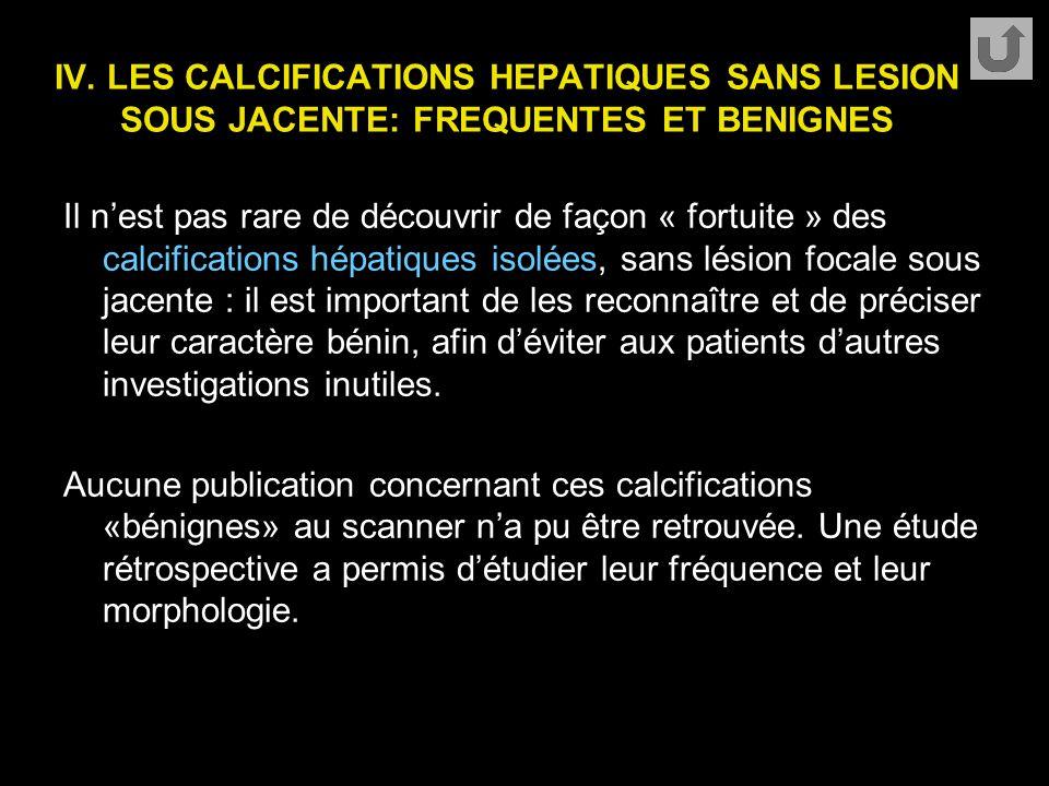 IV. LES CALCIFICATIONS HEPATIQUES SANS LESION SOUS JACENTE: FREQUENTES ET BENIGNES Il n'est pas rare de découvrir de façon « fortuite » des calcificat