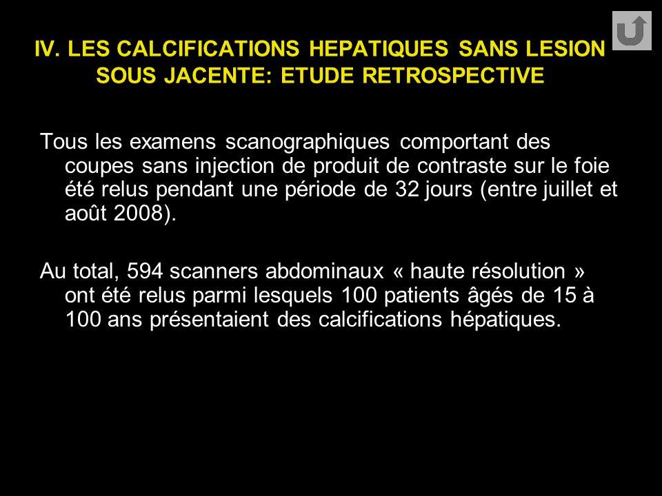 IV. LES CALCIFICATIONS HEPATIQUES SANS LESION SOUS JACENTE: ETUDE RETROSPECTIVE Tous les examens scanographiques comportant des coupes sans injection