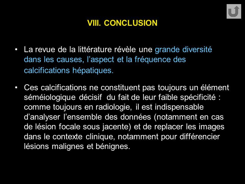 VIII. CONCLUSION La revue de la littérature révèle une grande diversité dans les causes, l'aspect et la fréquence des calcifications hépatiques. Ces c